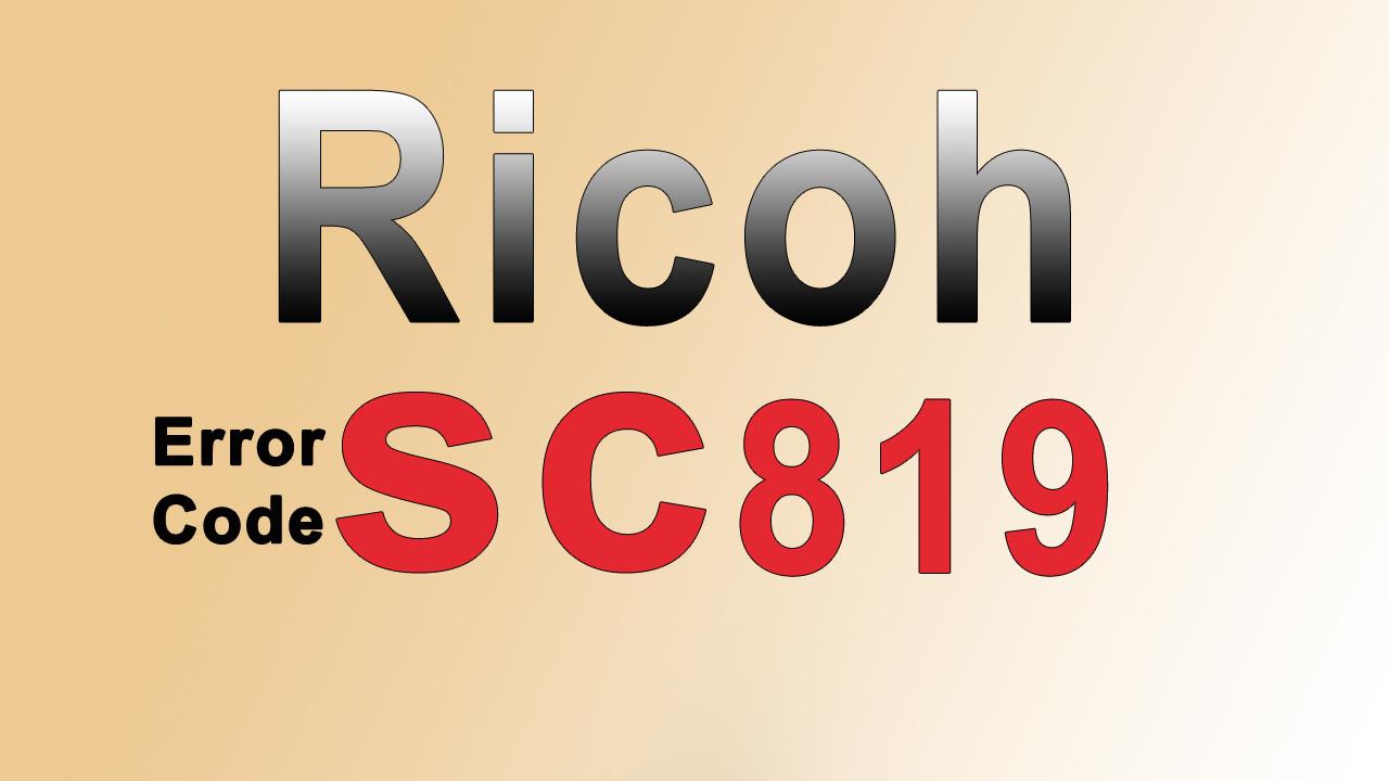 LỖI SC 819 TRÊN MÁY PHOTOCOPY RICOH - CÁCH KHẮC PHỤC