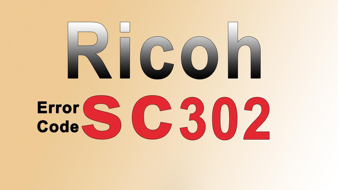 LỖI SC 302 TRÊN MÁY PHOTOCOPY RICOH - CÁCH KHẮC PHỤC